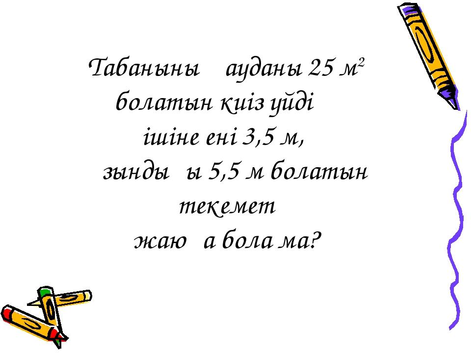 Табанының ауданы 25 м2 болатын киіз үйдің ішіне ені 3,5 м, ұзындығы 5,5 м бол...