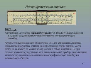 * Логарифмическая линейка 1622 год. Английский математик Вильям Оутред (1754-