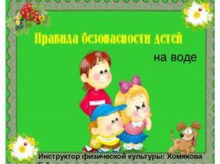 на воде Инструктор физической культуры: Хомякова Е.А.