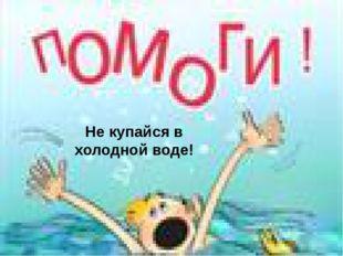 Не купайся в холодной воде!