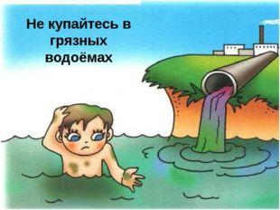 Не купайтесь в грязных водоёмах