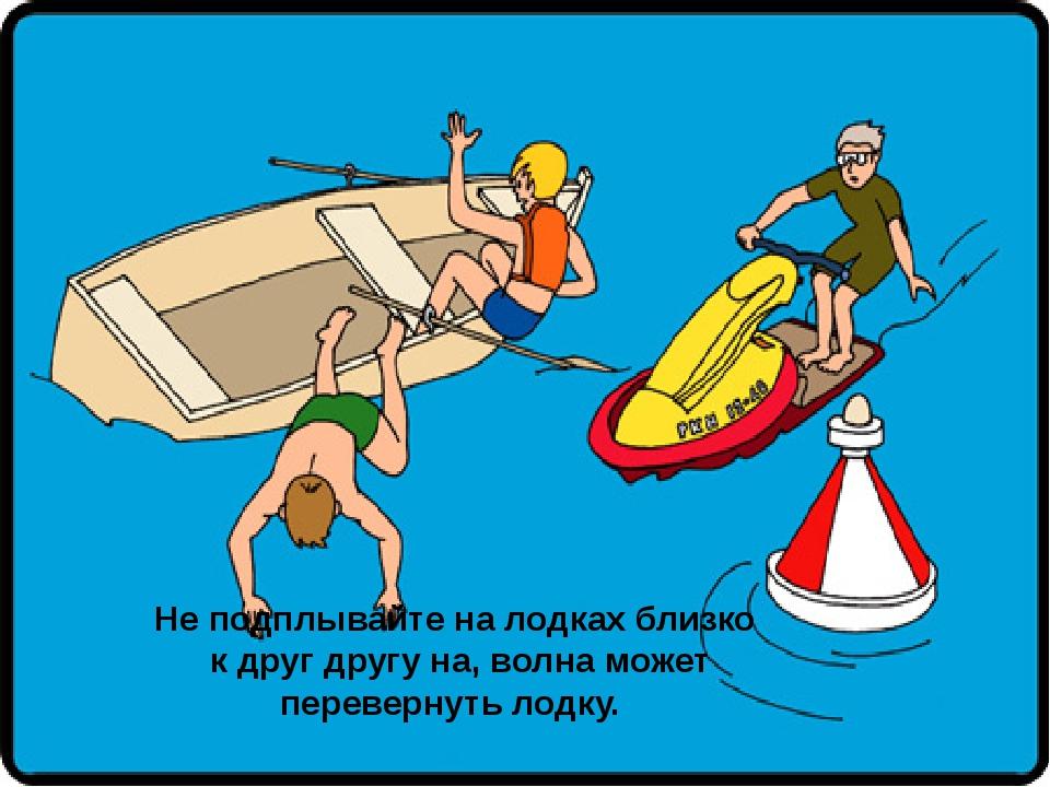 Не подплывайте на лодках близко к друг другу на, волна может перевернуть лодку.
