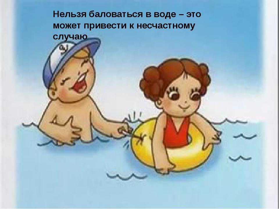 Нельзя баловаться в воде – это может привести к несчастному случаю