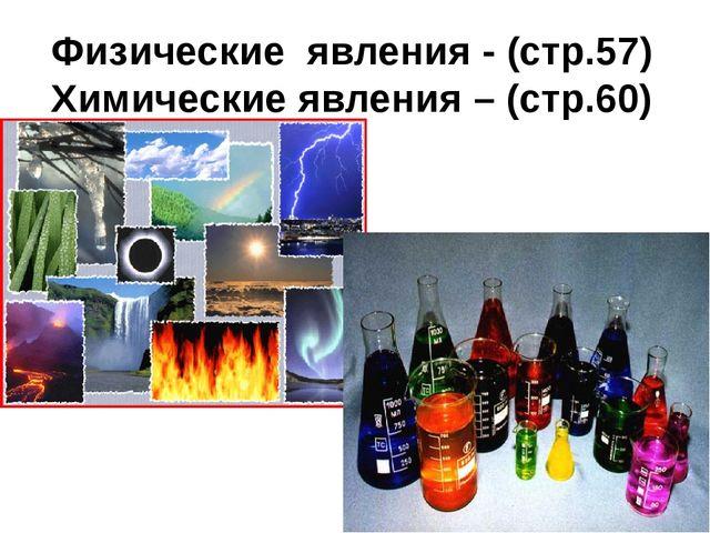 Физические явления - (стр.57) Химические явления – (стр.60)