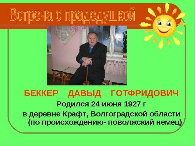 БЕККЕР ДАВЫД ГОТФРИДОВИЧ Родился 24 июня 1927 г в деревне Крафт, Волгоградск...