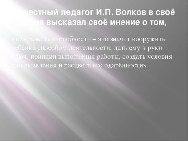 Известный педагог И.П. Волков в своё время высказал своё мнение о том, что «р...