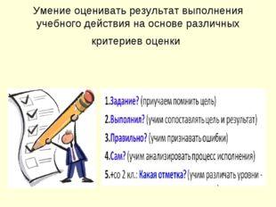 Умение оценивать результат выполнения учебного действия на основе различных к