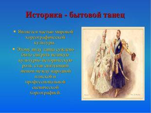 Историка - бытовой танец Является частью мировой хореографической культуры. Э