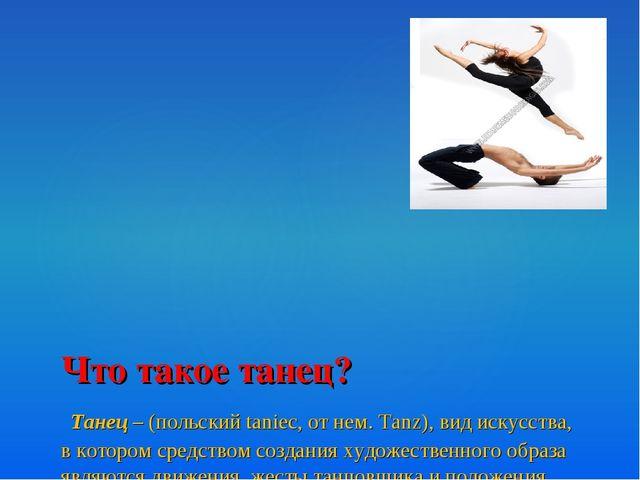 Что такое танец? Танец – (польский taniec, от нем. Tanz), вид искусства, в ко...