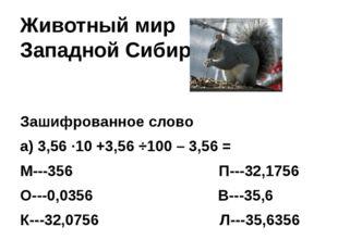 Животный мир Западной Сибири Зашифрованное слово а) 3,56 ∙10 +3,56 ÷100 – 3,5