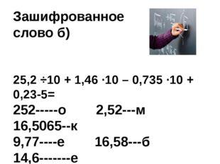 Зашифрованное слово б) 25,2 ÷10 + 1,46 ∙10 – 0,735 ∙10 + 0,23-5= 252-----о 2,