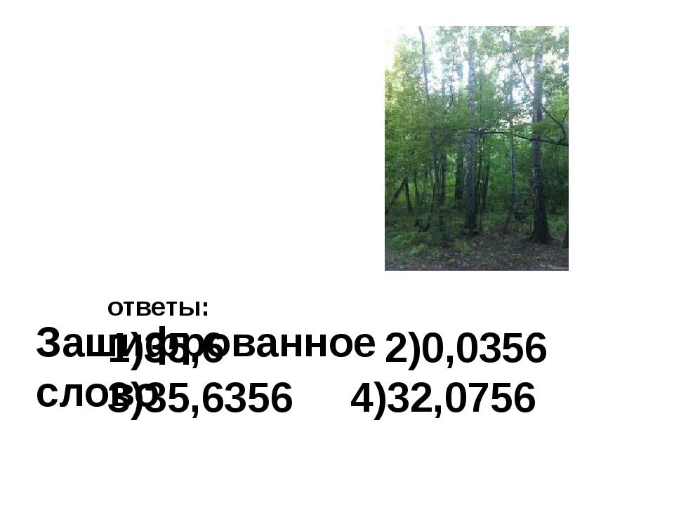 Зашифрованное слово ответы: 1)35,6 2)0,0356 3)35,6356 4)32,0756