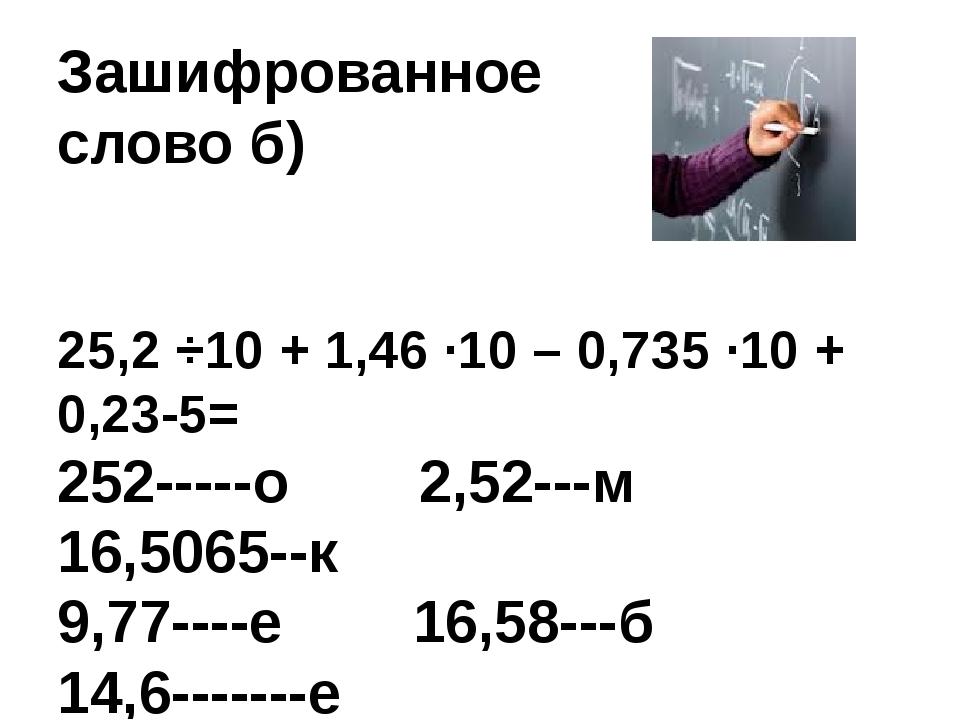 Зашифрованное слово б) 25,2 ÷10 + 1,46 ∙10 – 0,735 ∙10 + 0,23-5= 252-----о 2,...