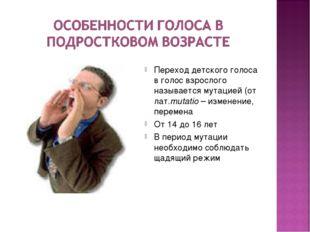 Переход детского голоса в голос взрослого называется мутацией (от лат.mutatio