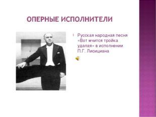 Русская народная песня «Вот мчится тройка удалая» в исполнении П.Г. Лисициана