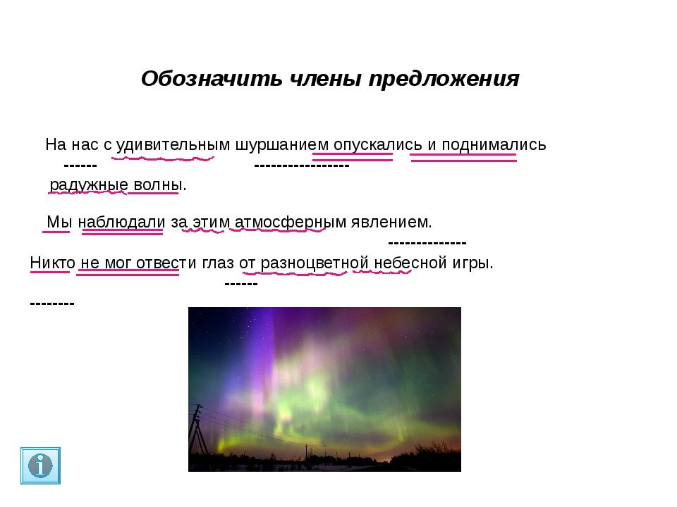 Обозначить члены предложения Мы наблюдали за этим атмосферным явлением. ----...