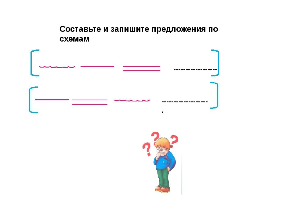 Составьте и запишите предложения по схемам ------------------. --------------...