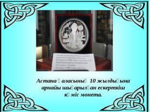 Астана қаласының 10жылдығына арнайы шығарылған ескерткіш күміс монета.