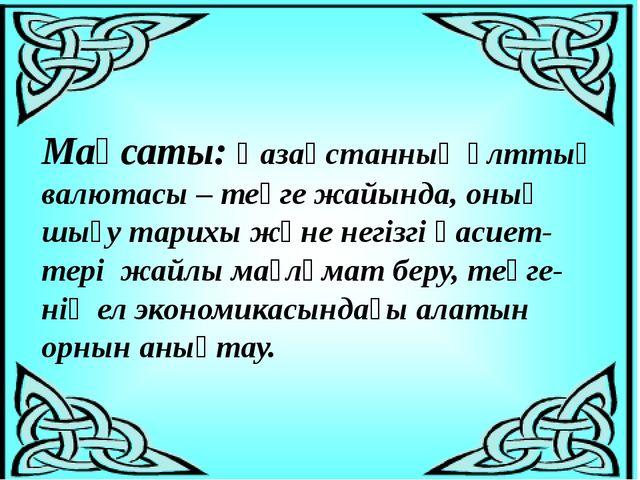 Мақсаты: Қазақстанның ұлттық валютасы – теңге жайында, оның шығу тарихы және...