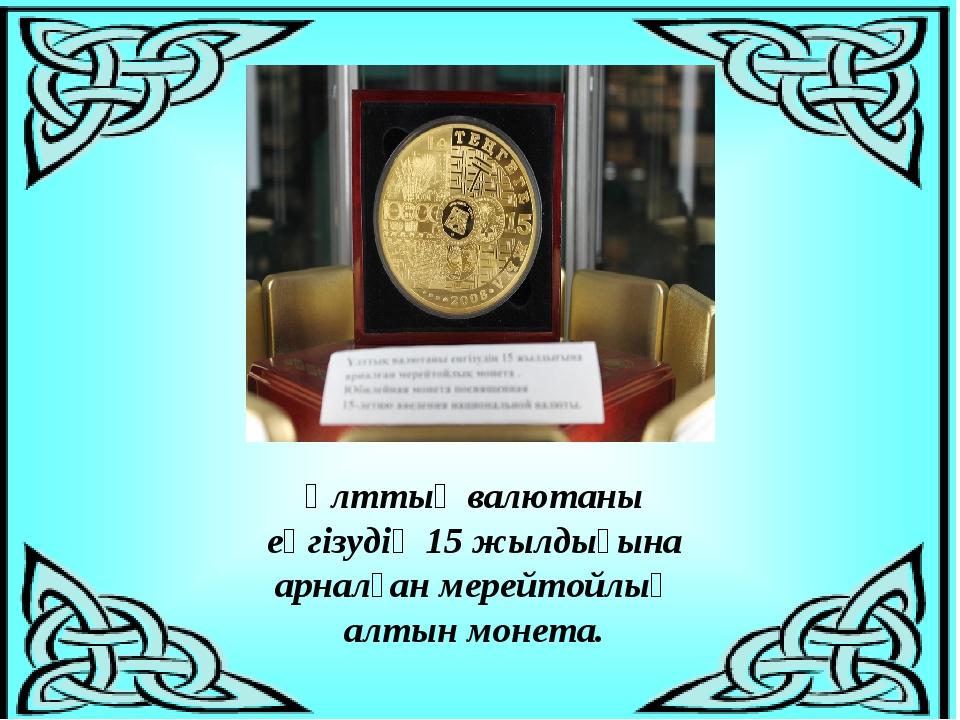 Ұлттық валютаны еңгізудің 15жылдығына арналған мерейтойлық алтын монета.