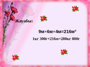 Жауабы: 9м×6м×4м=216м³ 1кг 300г×216м=280кг 800г