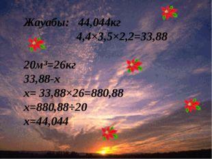 Жауабы: 44,044кг 4,4×3,5×2,2=33,88 20м³=26кг 33,88-х х= 33,88×26=880,88 х=88