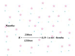 Жауабы: 238мм К = ───────── = 0,19 -ға тең болады 1250мм