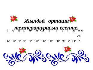 Жылдың орташа температурасын есепте. Қ А Н С М М Ш Т Қ Қ Қ Ж Ж-О -17° -10° +