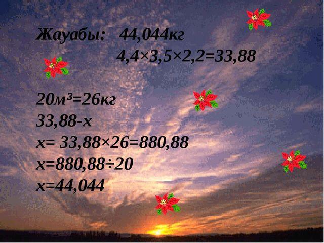 Жауабы: 44,044кг 4,4×3,5×2,2=33,88 20м³=26кг 33,88-х х= 33,88×26=880,88 х=88...