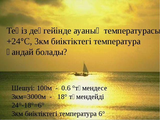 Теңіз деңгейінде ауаның температурасы +24°С, 3км биіктіктегі температура қан...