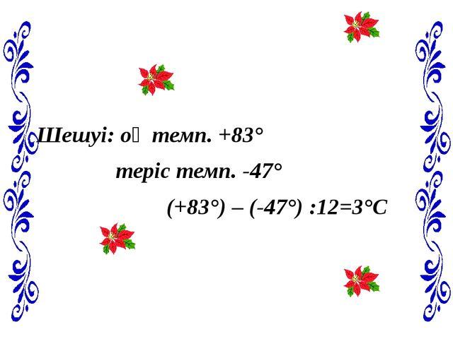 Шешуі: оң темп. +83° теріс темп. -47° (+83°) – (-47°) :12=3°С