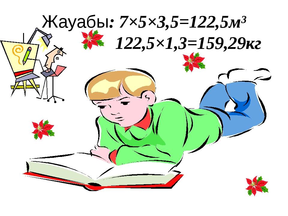 Жауабы: 7×5×3,5=122,5м³ 122,5×1,3=159,29кг