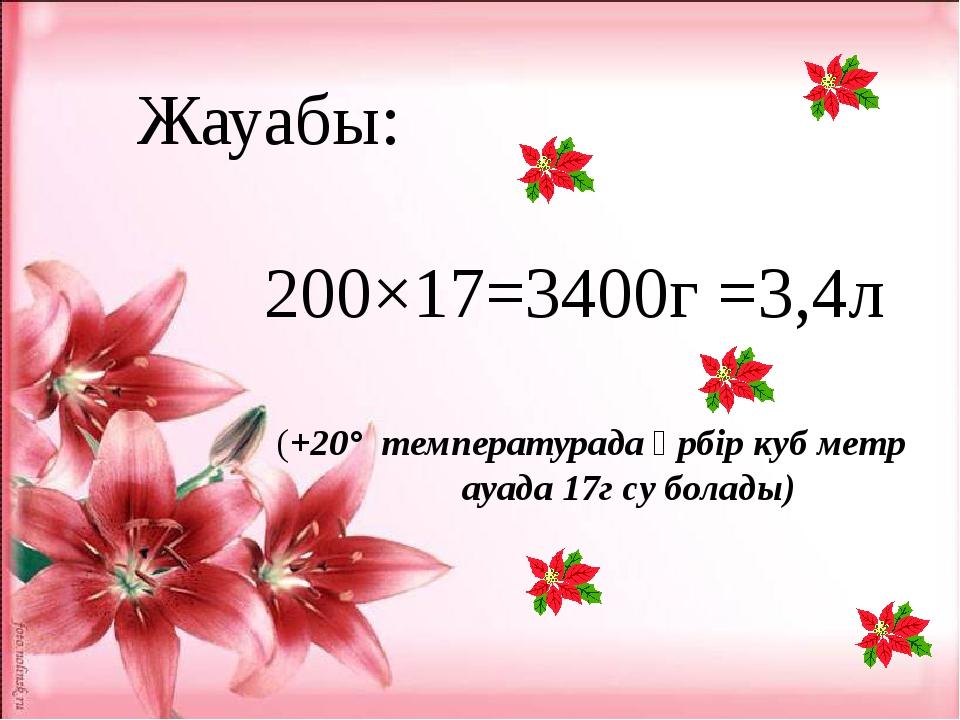 Жауабы: 200×17=3400г =3,4л (+20° температурада әрбір куб метр ауада 17г су б...