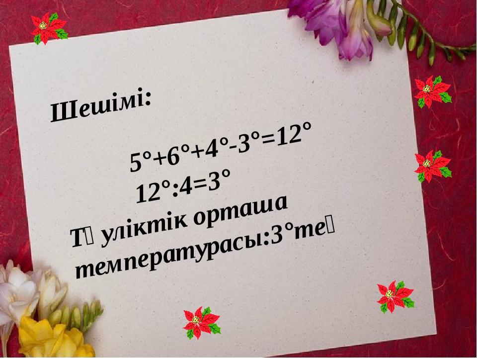 Шешімі: 5°+6°+4°-3°=12° 12°:4=3° Тәуліктік орташа температурасы:3°тең