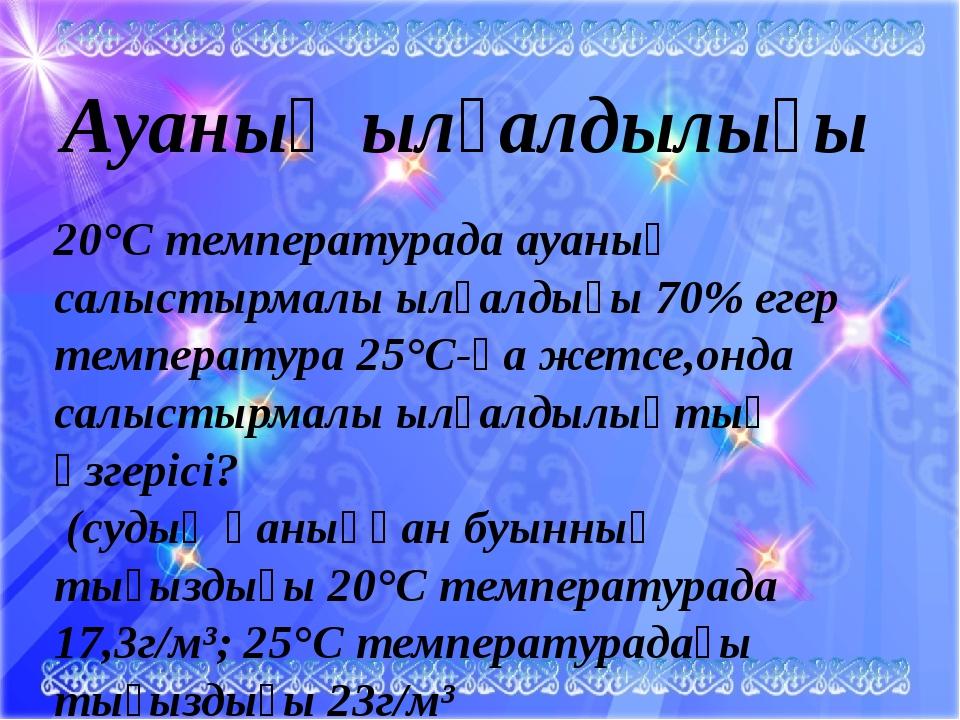 20°С температурада ауаның салыстырмалы ылғалдығы 70% егер температура 25°С-қ...