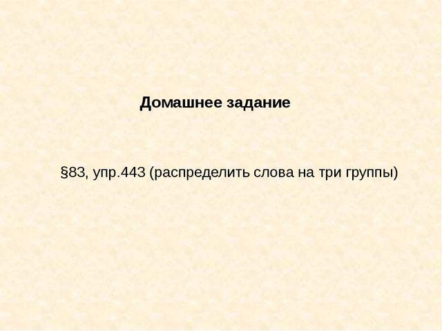 Домашнее задание §83, упр.443 (распределить слова на три группы)