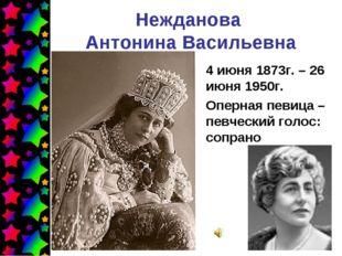 Нежданова Антонина Васильевна 4 июня 1873г. – 26 июня 1950г. Оперная певица –