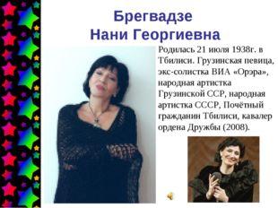 Брегвадзе Нани Георгиевна Родилась 21 июля 1938г. в Тбилиси. Грузинская певиц