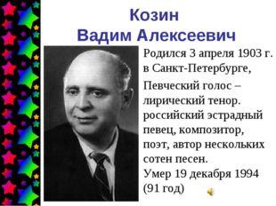 Козин Вадим Алексеевич Родился 3 апреля 1903г. в Санкт-Петербурге, Певческий