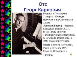 Отс Георг Карлович Родился в Петрограде 21 марта 1920 года. Певческую карьеру