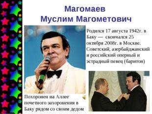 Магомаев Муслим Магометович Родился 17 августа 1942г. в Баку— скончался 25 о