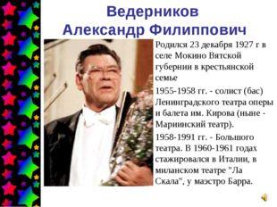 Ведерников Александр Филиппович Родился 23 декабря 1927 г в селе Мокино Вятск