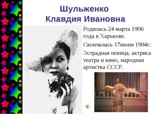 Шульженко Клавдия Ивановна Родилась 24 марта 1906 года в Харькове. Скончалась