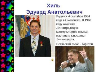 Хиль Эдуард Анатольевич Родился 4 сентября 1934 года в Смоленске. В 1960 году