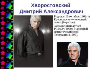 Хворостовский Дмитрий Александрович Родился 16 октября 1962г в Красноярске—