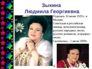 Зыкина Людмила Георгиевна Родилась 10 июня 1929 г. в Москве. Советская и росс