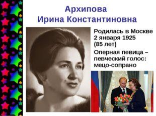 Архипова Ирина Константиновна Родилась в Москве 2января 1925 (85лет) Оперна