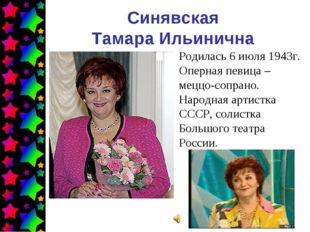 Синявская Тамара Ильинична Родилась 6 июля 1943г. Оперная певица – меццо-сопр