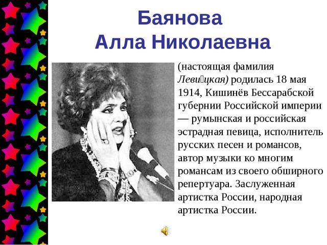 Баянова Алла Николаевна (настоящая фамилия Леви́цкая) родилась 18 мая 1914, К...