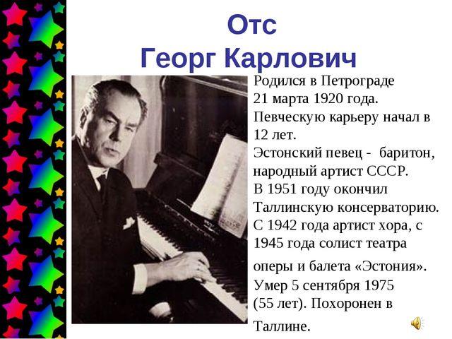Отс Георг Карлович Родился в Петрограде 21 марта 1920 года. Певческую карьеру...